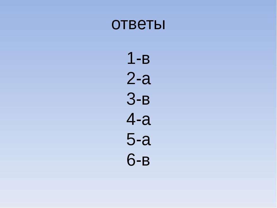 ответы 1-в 2-а 3-в 4-а 5-а 6-в