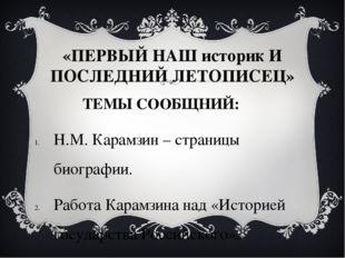 «ПЕРВЫЙ НАШ историк И ПОСЛЕДНИЙ ЛЕТОПИСЕЦ» ТЕМЫ СООБЩНИЙ: Н.М. Карамзин – стр