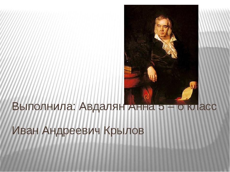 Иван Андреевич Крылов Выполнила: Авдалян Анна 5 – б класс