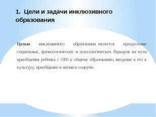 1. Цели и задачи инклюзивного образования Целью инклюзивного образованияяв