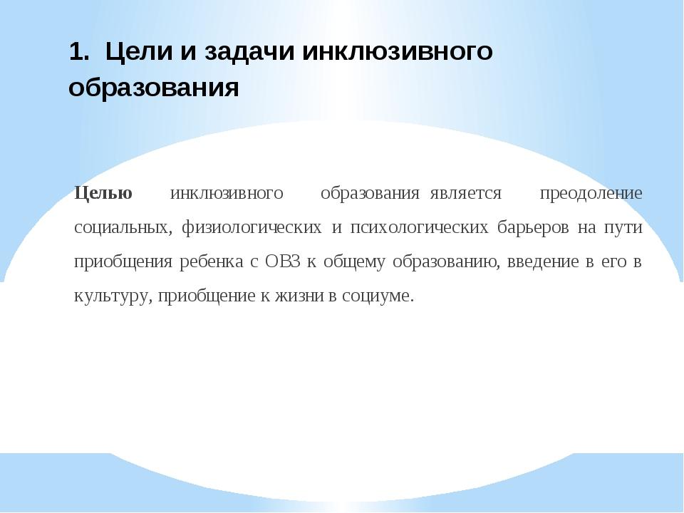 1. Цели и задачи инклюзивного образования Целью инклюзивного образованияяв...