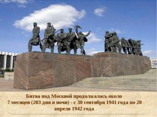 Битва под Москвой продолжалась около 7 месяцев (203 дня и ночи) - с 30 сентяб