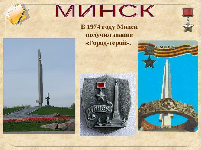 В 1974 году Минск получил звание «Город-герой».