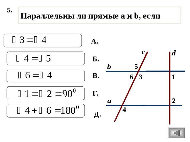 5. 2 1 4 с 3 6 5 а b Параллельны ли прямые а и b, если d А. Б. В. Г. Д.