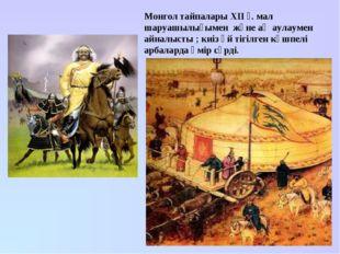 Монгол тайпалары XII ғ. мал шаруашылығымен және аң аулаумен айналысты ; киіз