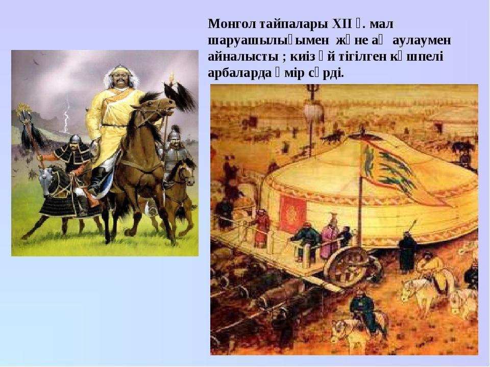 Монгол тайпалары XII ғ. мал шаруашылығымен және аң аулаумен айналысты ; киіз...