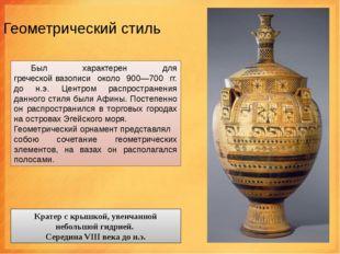 Геометрический стиль Был характерен для греческойвазописи около 900—700 гг.