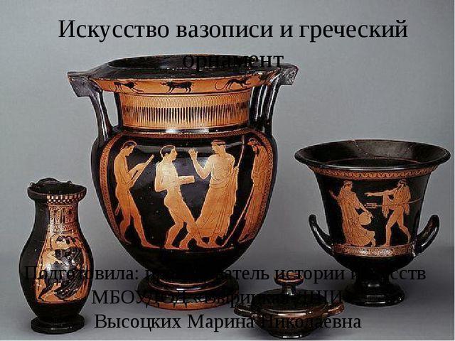 Искусство вазописи и греческий орнамент Подготовила: преподаватель истории ис...