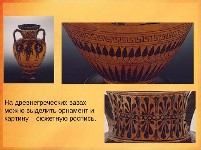 На древнегреческих вазах можно выделить орнамент и картину – сюжетную роспись.