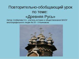 Повторительно-обобщающий урок по теме: «Древняя Русь» Автор: Агибалова К.А.,