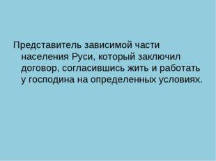 Представитель зависимой части населения Руси, который заключил договор, согла