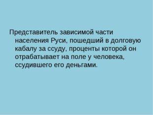 Представитель зависимой части населения Руси, пошедший в долговую кабалу за с