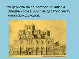 Эта церковь была построена князем Владимиром в 989 г.на десятую часть княжеск