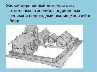 Жилой деревянный дом, часто из отдельных строений, соединенных сенями и перех