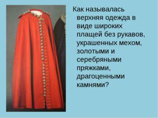 Как называлась верхняя одежда в виде широких плащей без рукавов, украшенных