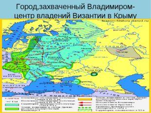 Город,захваченный Владимиром-центр владений Византии в Крыму
