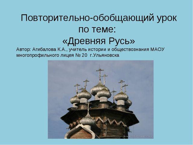 Повторительно-обобщающий урок по теме: «Древняя Русь» Автор: Агибалова К.А.,...