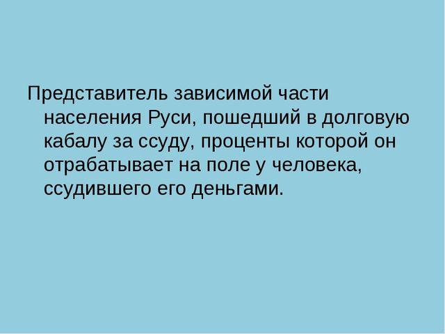 Представитель зависимой части населения Руси, пошедший в долговую кабалу за с...
