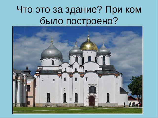 Что это за здание? При ком было построено?