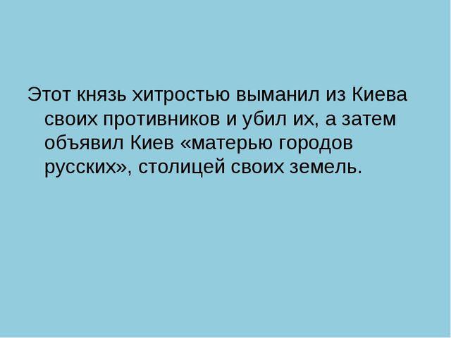 Этот князь хитростью выманил из Киева своих противников и убил их, а затем об...