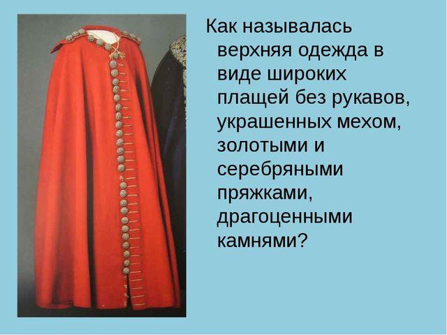 Как называлась верхняя одежда в виде широких плащей без рукавов, украшенных...