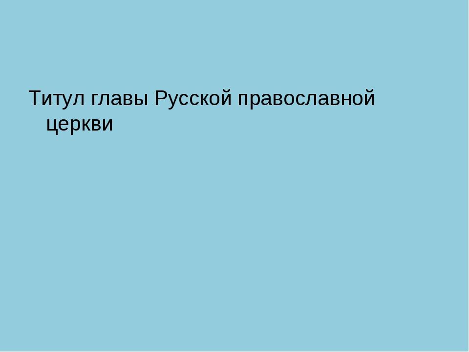 Титул главы Русской православной церкви