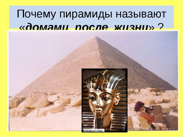 Почему пирамиды называют «домами после жизни» ?