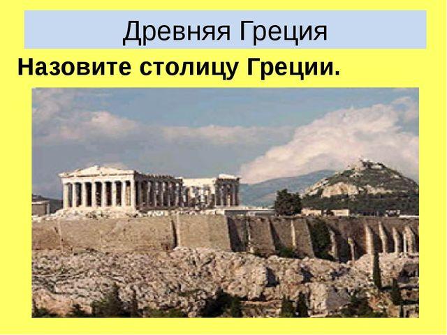 Древняя Греция Назовите столицу Греции.