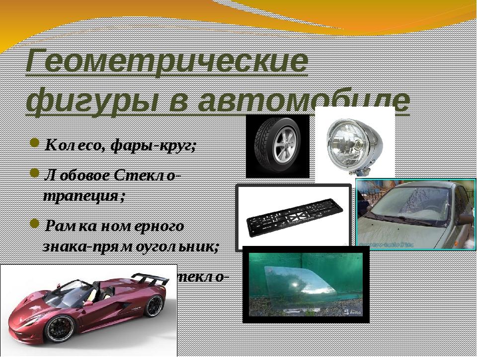 Геометрические фигуры в автомобиле Колесо, фары-круг; Лобовое Стекло-трапеция...