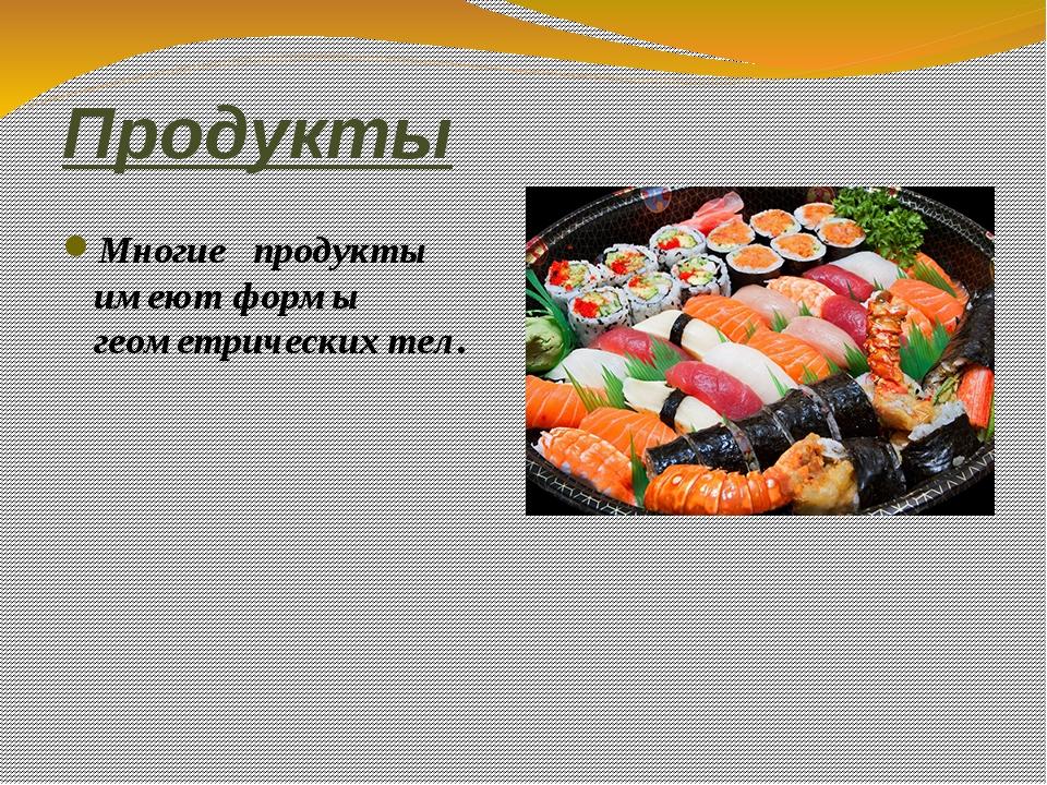 Продукты Многие продукты имеют формы геометрических тел.