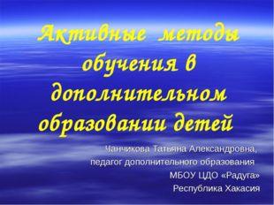Активные методы обучения в дополнительном образовании детей Чанчикова Татьяна