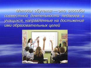 Методы обучения—это способы совместной деятельности педагога и учащихся, н