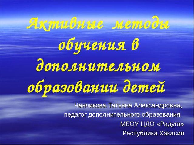 Активные методы обучения в дополнительном образовании детей Чанчикова Татьяна...