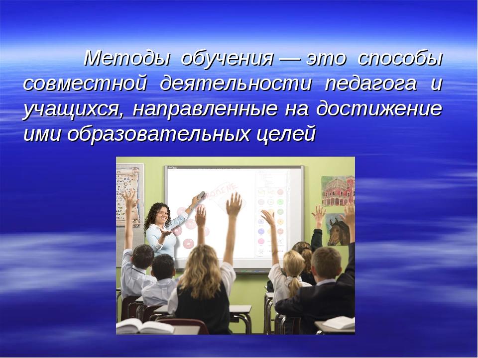 Методы обучения—это способы совместной деятельности педагога и учащихся, н...
