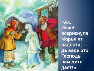 «Ах, Иван!— вскрикнула Марья от радости,— да ведь это Господь нам дитя дает!»