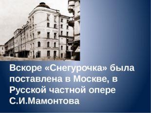 Вскоре «Снегурочка» была поставлена в Москве, в Русской частной опере С.И.Мам