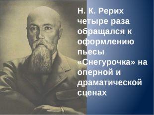 Н. К. Рерих четыре раза обращался к оформлению пьесы «Снегурочка» на оперной