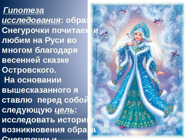 Гипотеза исследования: образ Снегурочки почитаем и любим на Руси во многом б...