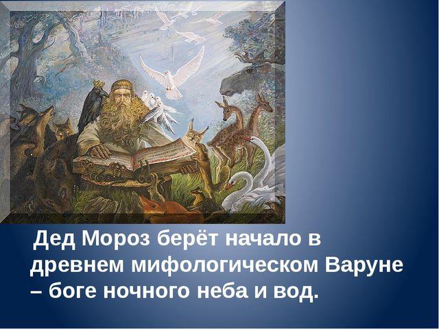 . Дед Мороз берёт начало в древнем мифологическом Варуне – боге ночного неба...