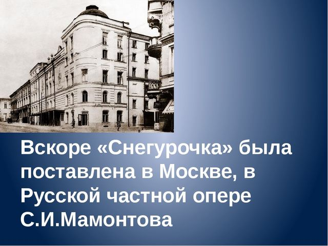 Вскоре «Снегурочка» была поставлена в Москве, в Русской частной опере С.И.Мам...