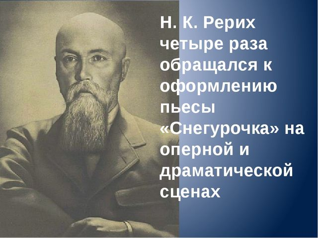 Н. К. Рерих четыре раза обращался к оформлению пьесы «Снегурочка» на оперной...