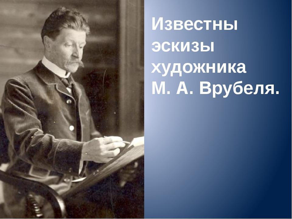 Известны эскизы художника М. А. Врубеля.