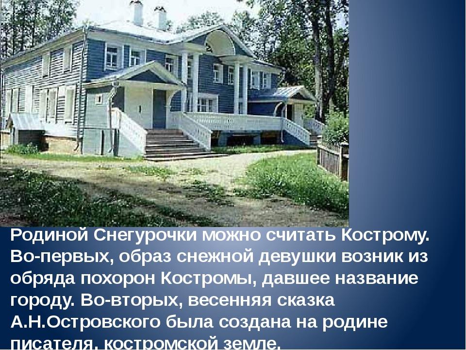 Родиной Снегурочки можно считать Кострому. Во-первых, образ снежной девушки в...