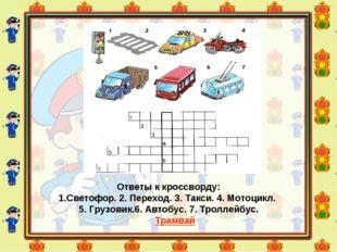 Ответы к кроссворду: 1.Светофор. 2. Переход. 3. Такси. 4. Мотоцикл. 5. Грузов