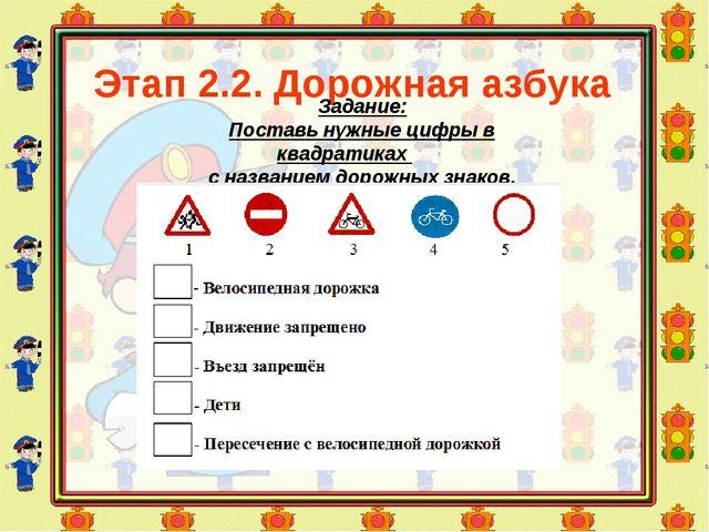 Этап 2.2. Дорожная азбука Задание: Поставь нужные цифры в квадратиках с назва...