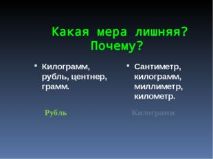 Какая мера лишняя? Почему? Килограмм, рубль, центнер, грамм. Сантиметр, кило
