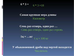 6 * 3 = 6 * 3 =18 Самая крупная мера длины Километр Семь раз отмерь, один ра
