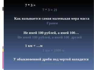 7 * 3 = 7 * 3 = 21 Как называется самая маленькая мера масса Грамм Не имей 10