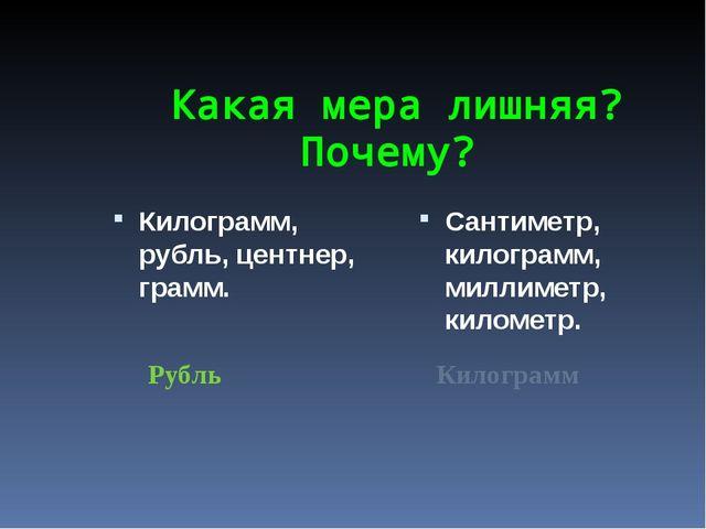 Какая мера лишняя? Почему? Килограмм, рубль, центнер, грамм. Сантиметр, кило...