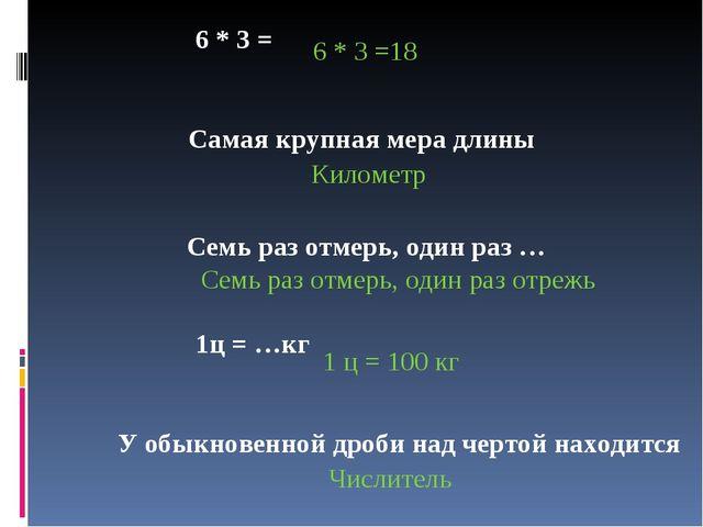 6 * 3 = 6 * 3 =18 Самая крупная мера длины Километр Семь раз отмерь, один ра...
